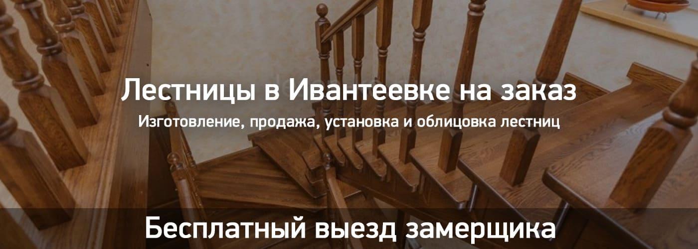 Лестницы в Ивантеевке на заказ